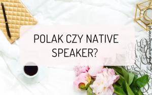 Polak czy native speaker? - którego nauczyciela wybrać?